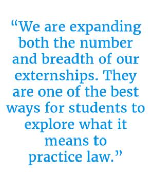 "Pull quote that reads, ""We are expanding both the number and breadth of our externships. They are one of the best ways for students to explore what it means to practice law."""