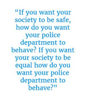 "Quote that reads ""If you want your society to be safe, how do you want your police department to behave? If you want your society to be equal how do you want your police department to behave?"""